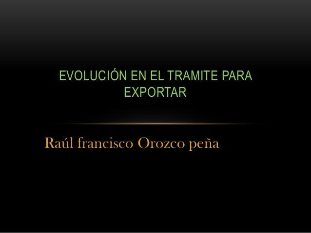 Raúl francisco Orozco peñaEVOLUCIÓN EN EL TRAMITE PARAEXPORTAR