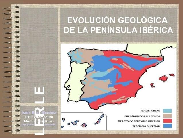 EVOLUCIÓN GEOLÓGICA DE LA PENÍNSULA IBÉRICA Isaac Buzo Sánchez IES Extremadura Montijo (Badajoz) http://personales.ya.com/...