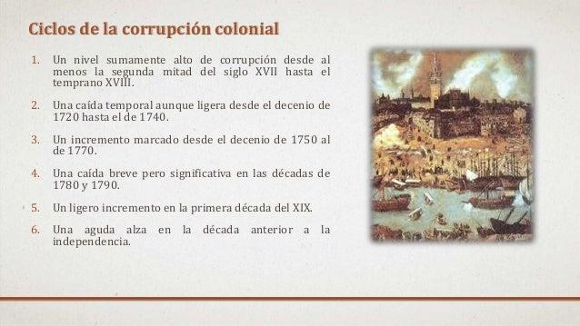 Ciclos de la corrupción colonial 1. Un nivel sumamente alto de corrupción desde al menos la segunda mitad del siglo XVII h...