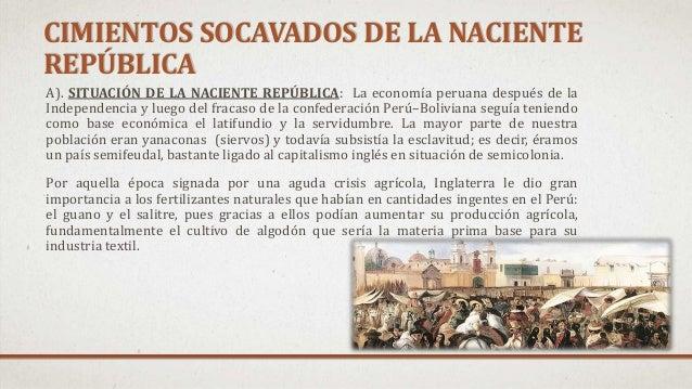 CIMIENTOS SOCAVADOS DE LA NACIENTE REPÚBLICA A). SITUACIÓN DE LA NACIENTE REPÚBLICA: La economía peruana después de la Ind...