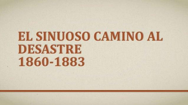 EL SINUOSO CAMINO AL DESASTRE 1860-1883