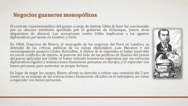 Negocios guaneros monopólicos El contrato cuasimonopólico del guano a cargo de Antony Gibbs & Sons fue cuestionado por su ...