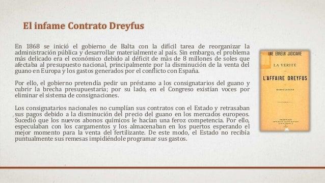 El infame Contrato Dreyfus En 1868 se inició el gobierno de Balta con la difícil tarea de reorganizar la administración pú...