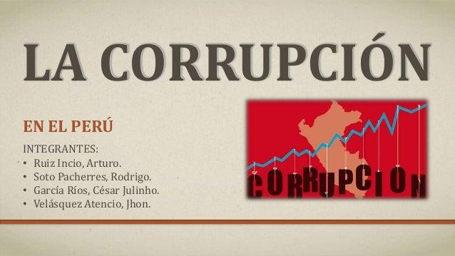 LA CORRUPCIÓN EN EL PERÚ INTEGRANTES: • Ruiz Incio, Arturo. • Soto Pacherres, Rodrigo. • García Ríos, César Julinho. • Vel...