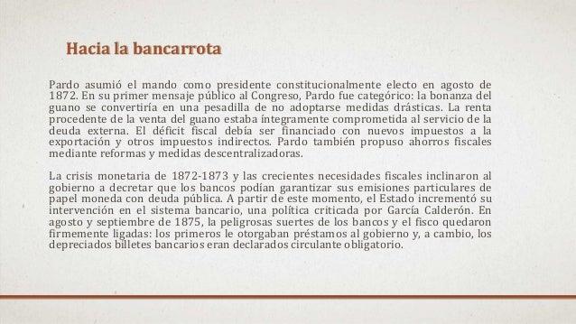 Hacia la bancarrota Pardo asumió el mando como presidente constitucionalmente electo en agosto de 1872. En su primer mensa...