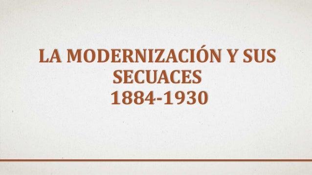 LA MODERNIZACIÓN Y SUS SECUACES 1884-1930