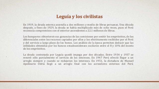 Leguía y los civilistas En 1919, la deuda externa ascendía a dos millones y medio de libras peruanas. Una década después, ...