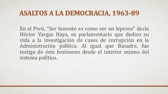 """ASALTOS A LA DEMOCRACIA, 1963-89 En el Perú, """"Ser honesto es como ser un leproso"""" decía Héctor Vargas Haya, ex parlamentar..."""