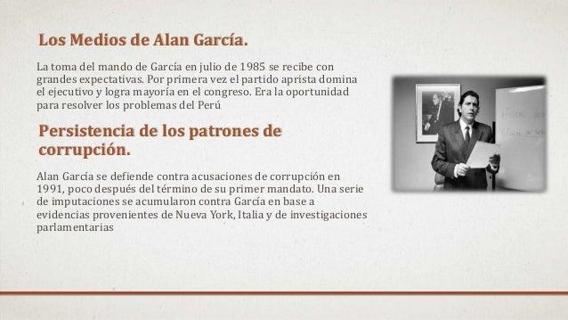 Los Medios de Alan García. La toma del mando de García en julio de 1985 se recibe con grandes expectativas. Por primera ve...