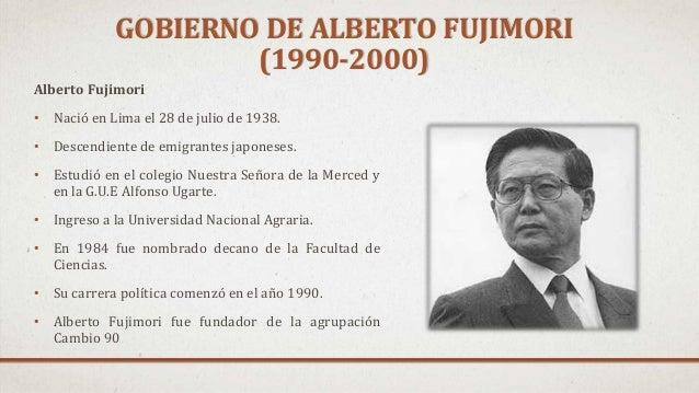 GOBIERNO DE ALBERTO FUJIMORI (1990-2000) Alberto Fujimori • Nació en Lima el 28 de julio de 1938. • Descendiente de emigra...