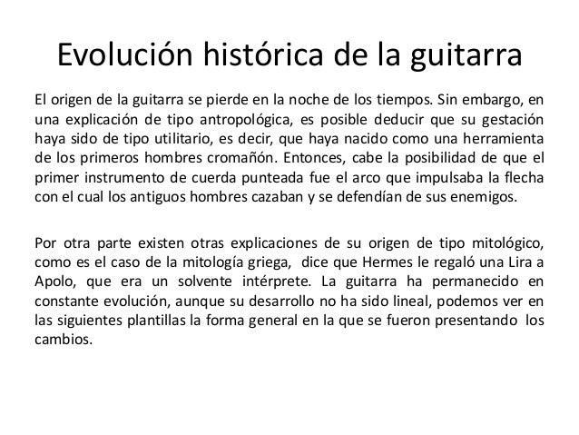 Evolución histórica de la guitarra El origen de la guitarra se pierde en la noche de los tiempos. Sin embargo, en una expl...