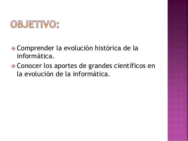  Comprender la evolución histórica de la informática.  Conocer los aportes de grandes científicos en la evolución de la ...