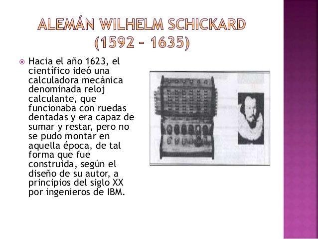  Hacia el año 1623, el científico ideó una calculadora mecánica denominada reloj calculante, que funcionaba con ruedas de...
