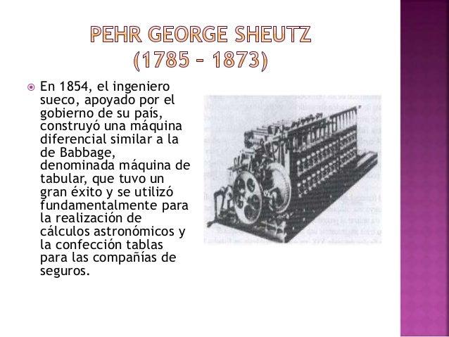  En 1854, el ingeniero sueco, apoyado por el gobierno de su país, construyó una máquina diferencial similar a la de Babba...