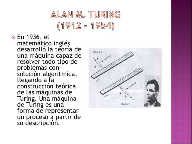  En 1936, el matemático inglés desarrolló la teoría de una máquina capaz de resolver todo tipo de problemas con solución ...