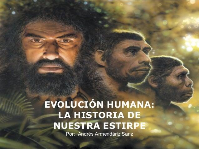 EVOLUCIÓN HUMANA:  LA HISTORIA DE NUESTRA ESTIRPE   Por: Andrés Armendáriz Sanz