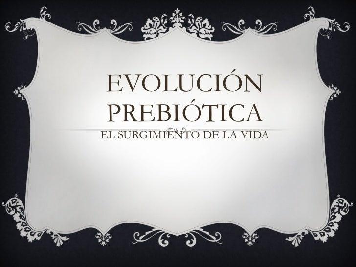 EVOLUCIÓN PREBIÓTICA EL SURGIMIENTO DE LA VIDA