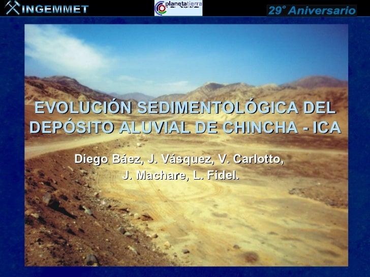 EVOLUCIÓN SEDIMENTOLÓGICA DELDEPÓSITO ALUVIAL DE CHINCHA - ICA    Diego Báez, J. Vásquez, V. Carlotto,           J. Machar...