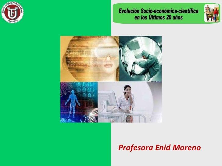 Profesora Enid Moreno Evolución Socio-económica-científica en los Últimos 20 años
