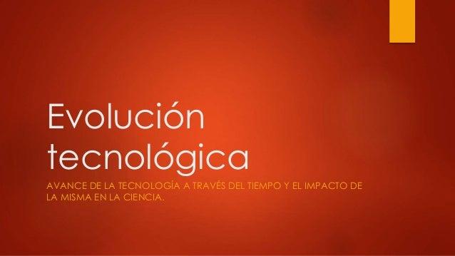 Evolución  tecnológica  AVANCE DE LA TECNOLOGÍA A TRAVÉS DEL TIEMPO Y EL IMPACTO DE  LA MISMA EN LA CIENCIA.