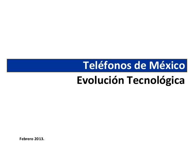 Teléfonos de México                Evolución TecnológicaFebrero 2013.