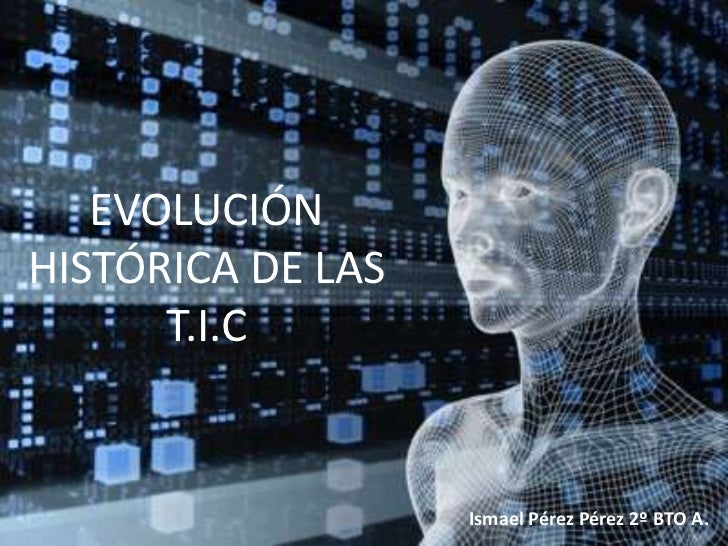 EVOLUCIÓNHISTÓRICA DE LAS      T.I.C                   Ismael Pérez Pérez 2º BTO A.