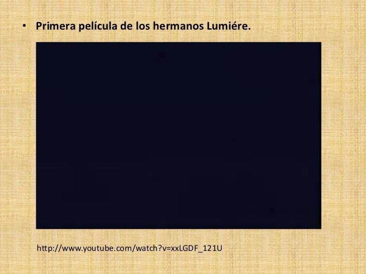 • Primera película de los hermanos Lumiére.  http://www.youtube.com/watch?v=xxLGDF_121U