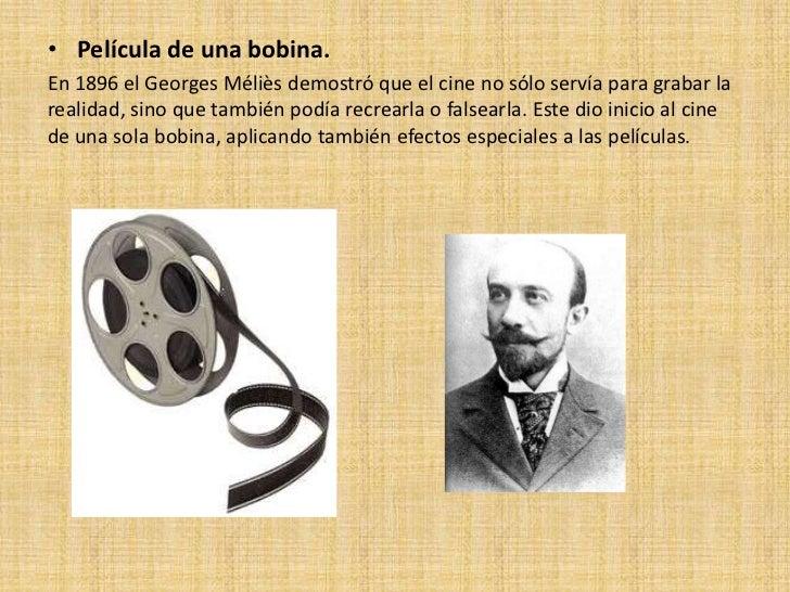 • Película de una bobina.En 1896 el Georges Méliès demostró que el cine no sólo servía para grabar larealidad, sino que ta...