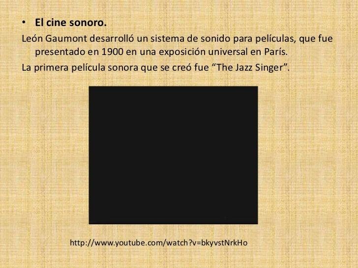 • El cine sonoro.León Gaumont desarrolló un sistema de sonido para películas, que fue   presentado en 1900 en una exposici...
