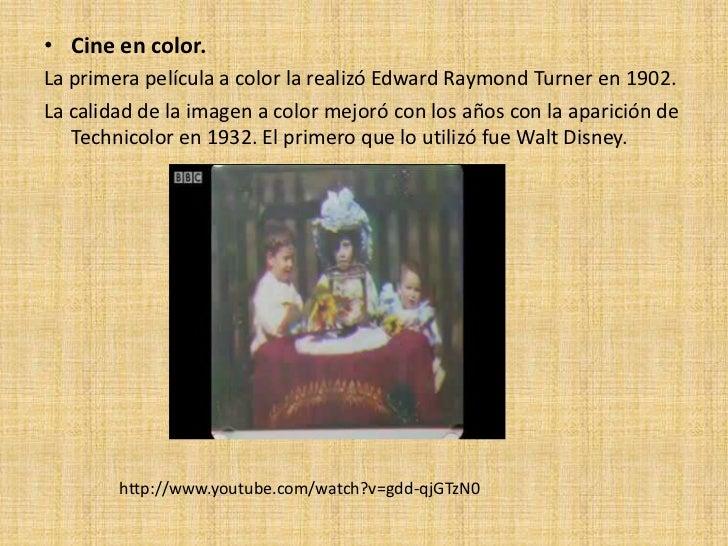 • Cine en color.La primera película a color la realizó Edward Raymond Turner en 1902.La calidad de la imagen a color mejor...