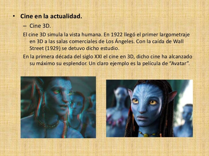 • Cine en la actualidad.   – Cine 3D.   El cine 3D simula la vista humana. En 1922 llegó el primer largometraje      en 3D...
