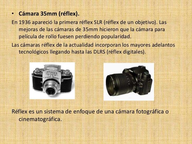 • Cámara 35mm (réflex).En 1936 apareció la primera réflex SLR (réflex de un objetivo). Las   mejoras de las cámaras de 35m...
