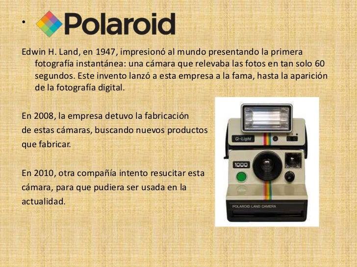 •Edwin H. Land, en 1947, impresionó al mundo presentando la primera  fotografía instantánea: una cámara que relevaba las f...