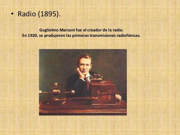 • Radio (1895).            Guglielmo Marconi fue el creador de la radio.   En 1920, se produjeron las primeras transmision...