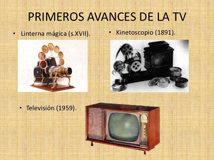 PRIMEROS AVANCES DE LA TV• Linterna mágica (s.XVII).   • Kinetoscopio (1891).  • Televisión (1959).