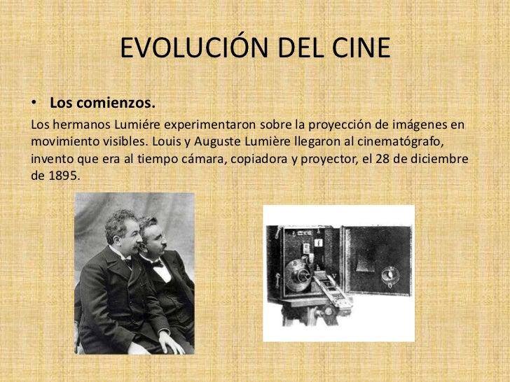 EVOLUCIÓN DEL CINE• Los comienzos.Los hermanos Lumiére experimentaron sobre la proyección de imágenes enmovimiento visible...
