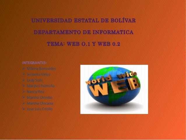 UNIVERSIDAD ESTATAL DE BOLÍVAR DEPARTAMENTO DE INFORMATICA TEMA: WEB O.1 Y WEB 0.2 INTEGRANTES:  Milena Benavides  Jesse...