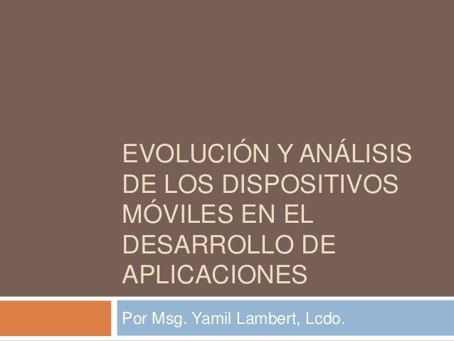 EVOLUCIÓN Y ANÁLISISDE LOS DISPOSITIVOSMÓVILES EN ELDESARROLLO DEAPLICACIONESPor Msg. Yamil Lambert, Lcdo.