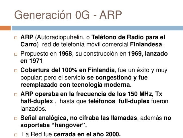 Generación 0G - ARP ARP (Autoradiopuhelin, o Teléfono de Radio para elCarro) red de telefonía móvil comercial Finlandesa....