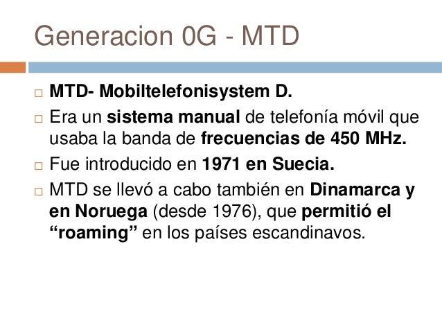 Generacion 0G - MTD MTD- Mobiltelefonisystem D. Era un sistema manual de telefonía móvil queusaba la banda de frecuencia...