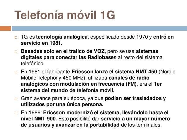 Telefonía móvil 1G 1G es tecnología analógica, especificado desde 1970 y entró enservicio en 1981. Basadas solo en el tr...