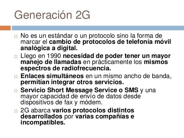 Generación 2G No es un estándar o un protocolo sino la forma demarcar el cambio de protocolos de telefonía móvilanalógica...