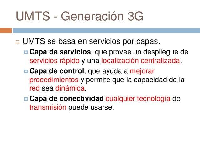 UMTS - Generación 3G UMTS se basa en servicios por capas. Capa de servicios, que provee un despliegue deservicios rápido...