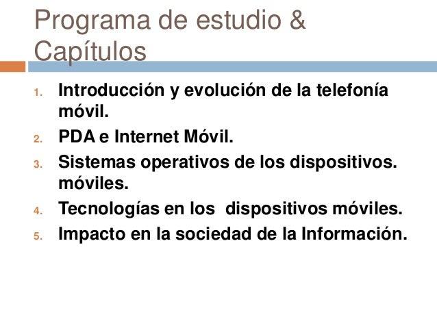 Programa de estudio &Capítulos1. Introducción y evolución de la telefoníamóvil.2. PDA e Internet Móvil.3. Sistemas operati...