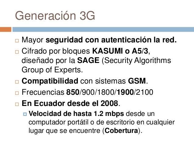 Generación 3G Mayor seguridad con autenticación la red. Cifrado por bloques KASUMI o A5/3,diseñado por la SAGE (Security...