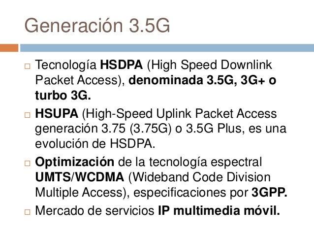 Generación 3.5G Tecnología HSDPA (High Speed DownlinkPacket Access), denominada 3.5G, 3G+ oturbo 3G. HSUPA (High-Speed U...