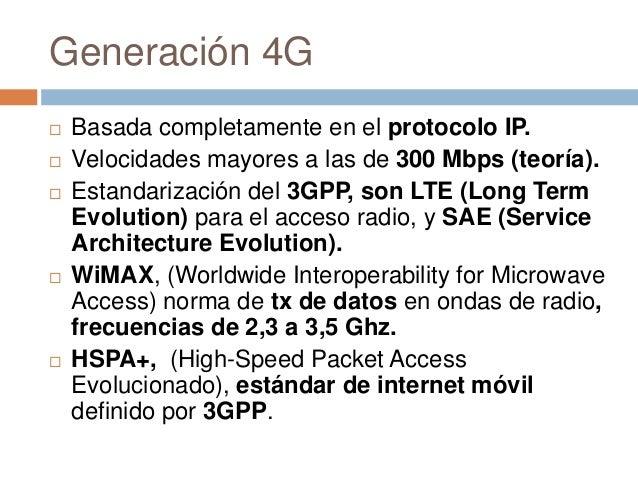 Generación 4G Basada completamente en el protocolo IP. Velocidades mayores a las de 300 Mbps (teoría). Estandarización ...