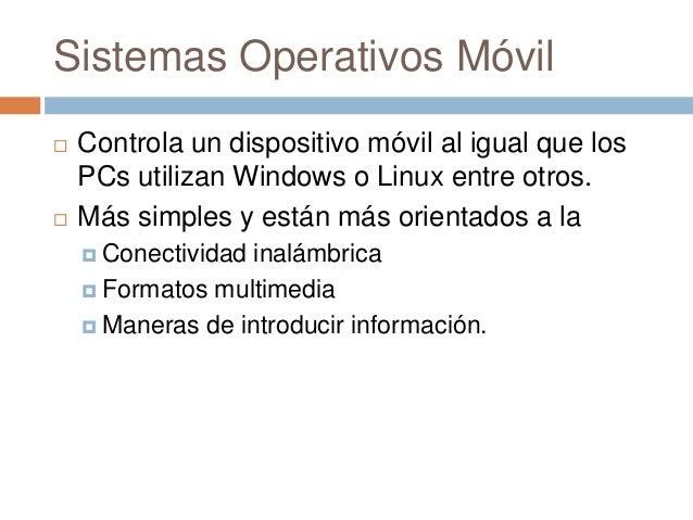 Sistemas Operativos Móvil Controla un dispositivo móvil al igual que losPCs utilizan Windows o Linux entre otros. Más si...