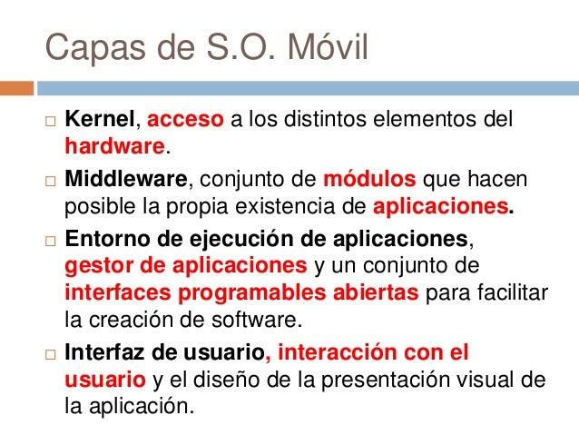 Capas de S.O. Móvil Kernel, acceso a los distintos elementos delhardware. Middleware, conjunto de módulos que hacenposib...