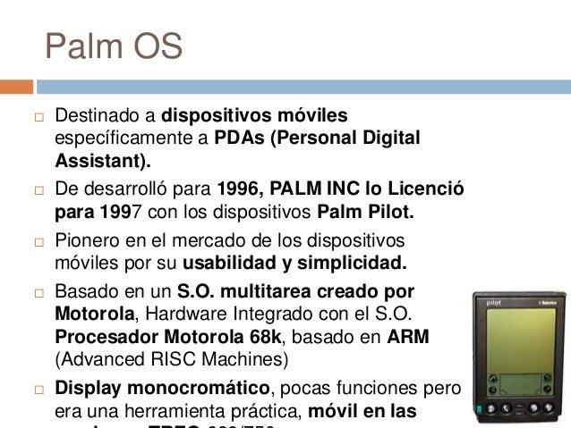 Palm OS Destinado a dispositivos móvilesespecíficamente a PDAs (Personal DigitalAssistant). De desarrolló para 1996, PAL...